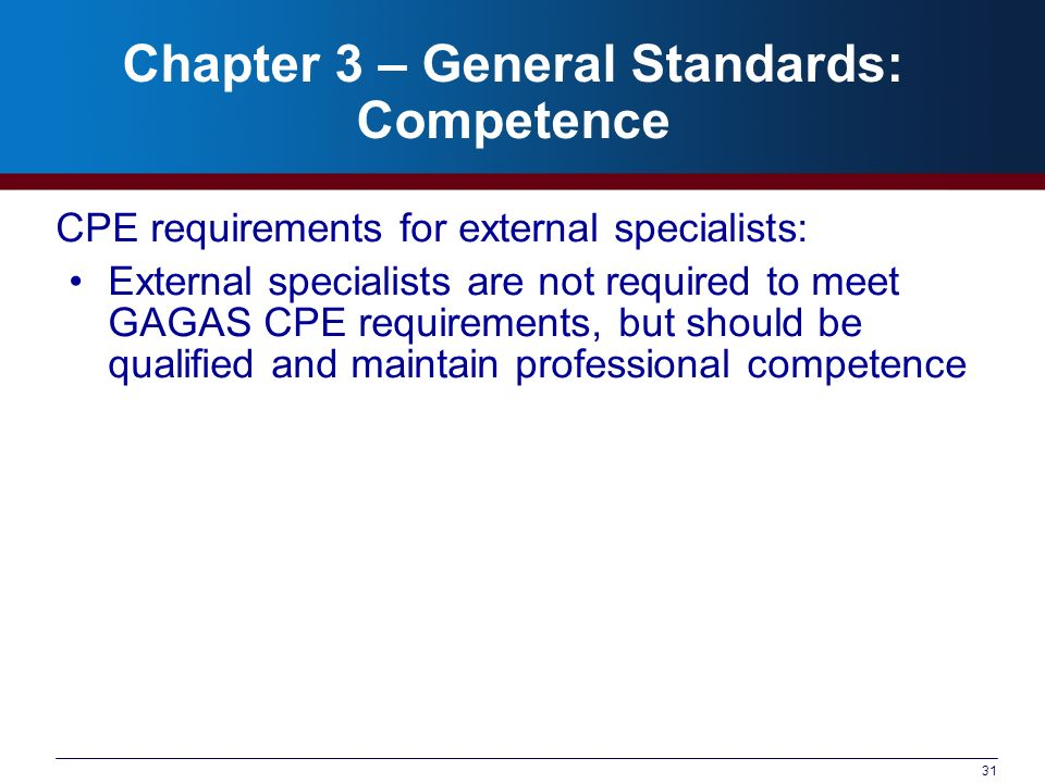 31 Chapter 3 – General Standards: Competence CPE requirements for external specialists: External specialists are not required to meet GAGAS CPE requirements, but should be qualified and maintain professional competence
