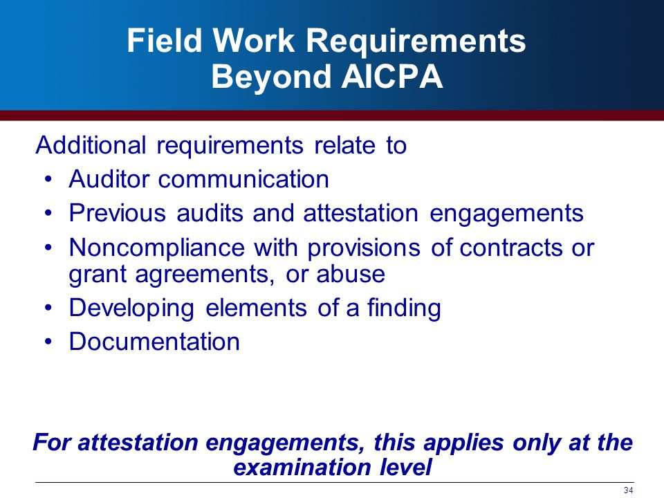 34 Field Work Requirements Beyond AICPA Additional requirements relate to Auditor communication Previous audits and attestation engagements Noncompliance with provisions of contracts or grant agreements, or abuse Developing elements of a finding Documentation For attestation engagements, this applies only at the examination level