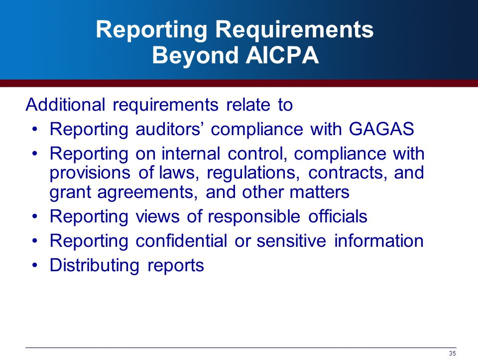 35 Reporting Requirements Beyond AICPA Additional requirements relate to Reporting auditors compliance with GAGAS Reporting on internal control, compliance with provisions of laws, regulations, contracts, and grant agreements, and other matters Reporting views of responsible officials Reporting confidential or sensitive information Distributing reports