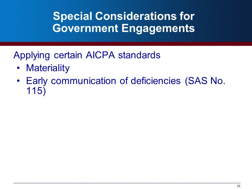 36 Special Considerations for Government Engagements Applying certain AICPA standards Materiality Early communication of deficiencies (SAS No.