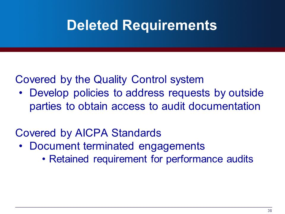 38 Deleted Requirements Covered by the Quality Control system Develop policies to address requests by outside parties to obtain access to audit documentation Covered by AICPA Standards Document terminated engagements Retained requirement for performance audits
