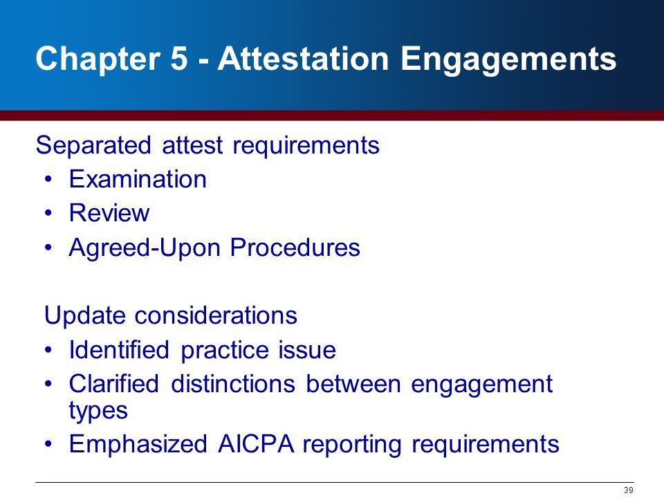 39 Chapter 5 - Attestation Engagements Separated attest requirements Examination Review Agreed-Upon Procedures Update considerations Identified practice issue Clarified distinctions between engagement types Emphasized AICPA reporting requirements