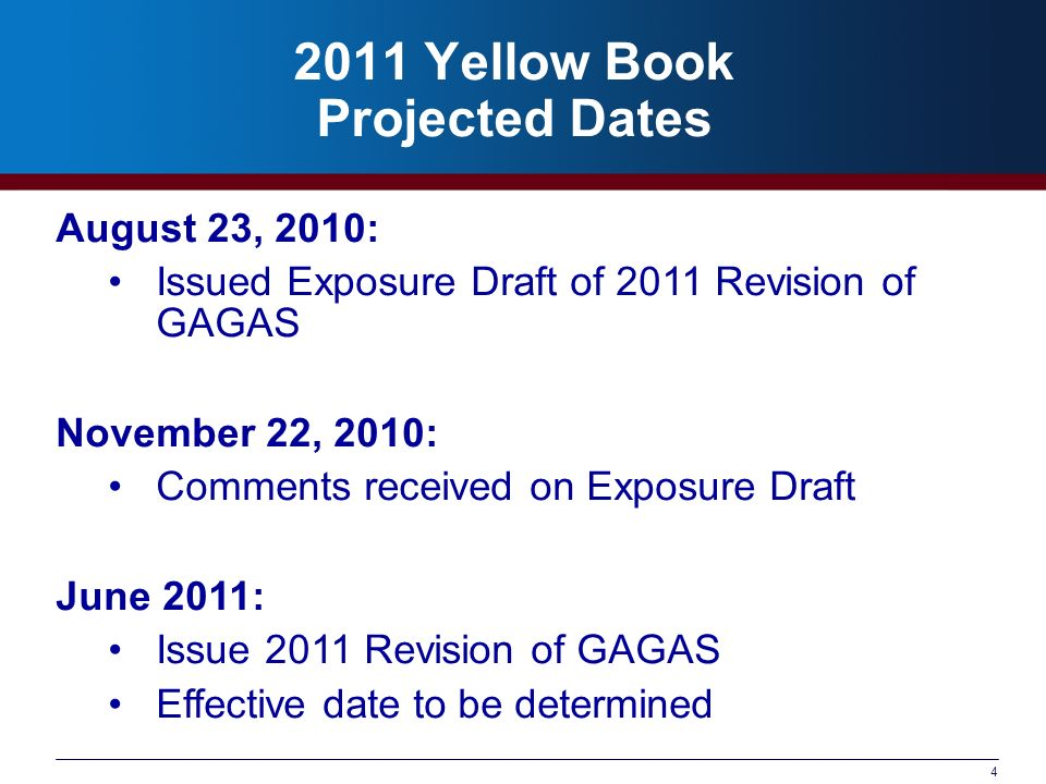 4 2011 Yellow Book Projected Dates August 23, 2010: Issued Exposure Draft of 2011 Revision of GAGAS November 22, 2010: Comments received on Exposure Draft June 2011: Issue 2011 Revision of GAGAS Effective date to be determined