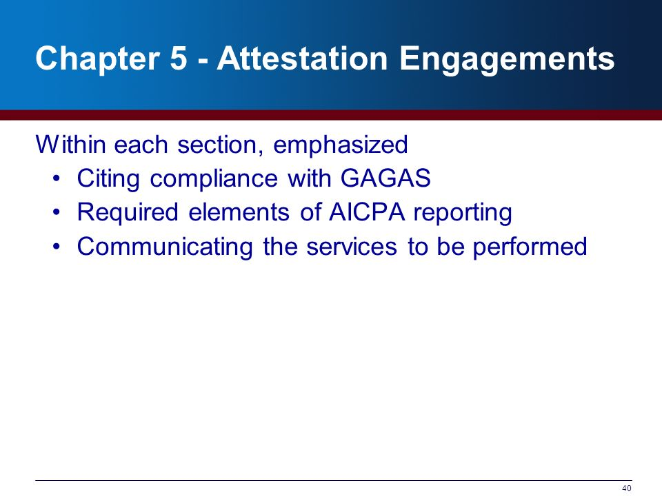 40 Chapter 5 - Attestation Engagements Within each section, emphasized Citing compliance with GAGAS Required elements of AICPA reporting Communicating the services to be performed