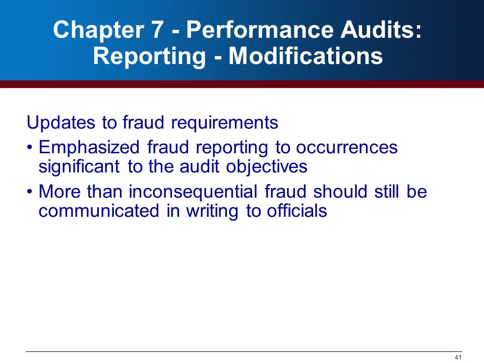 41 Chapter 7 - Performance Audits: Reporting - Modifications Updates to fraud requirements Emphasized fraud reporting to occurrences significant to the audit objectives More than inconsequential fraud should still be communicated in writing to officials