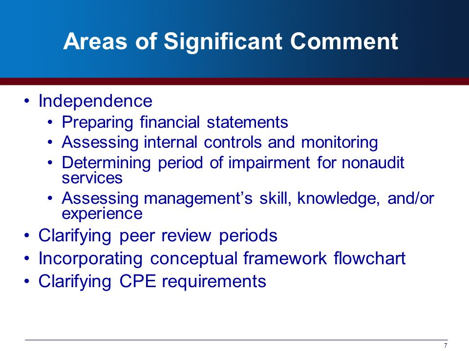 7 Areas of Significant Comment Independence Preparing financial statements Assessing internal controls and monitoring Determining period of impairment for nonaudit services Assessing managements skill, knowledge, and/or experience Clarifying peer review periods Incorporating conceptual framework flowchart Clarifying CPE requirements