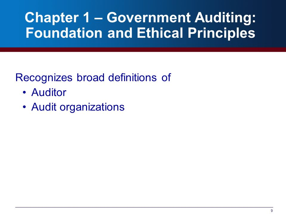 9 Chapter 1 – Government Auditing: Foundation and Ethical Principles Recognizes broad definitions of Auditor Audit organizations