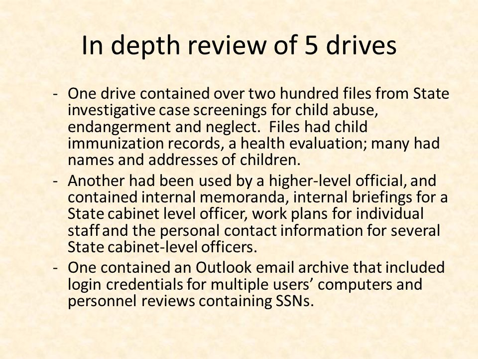 In depth review of 5 drives -One drive contained over two hundred files from State investigative case screenings for child abuse, endangerment and neglect.