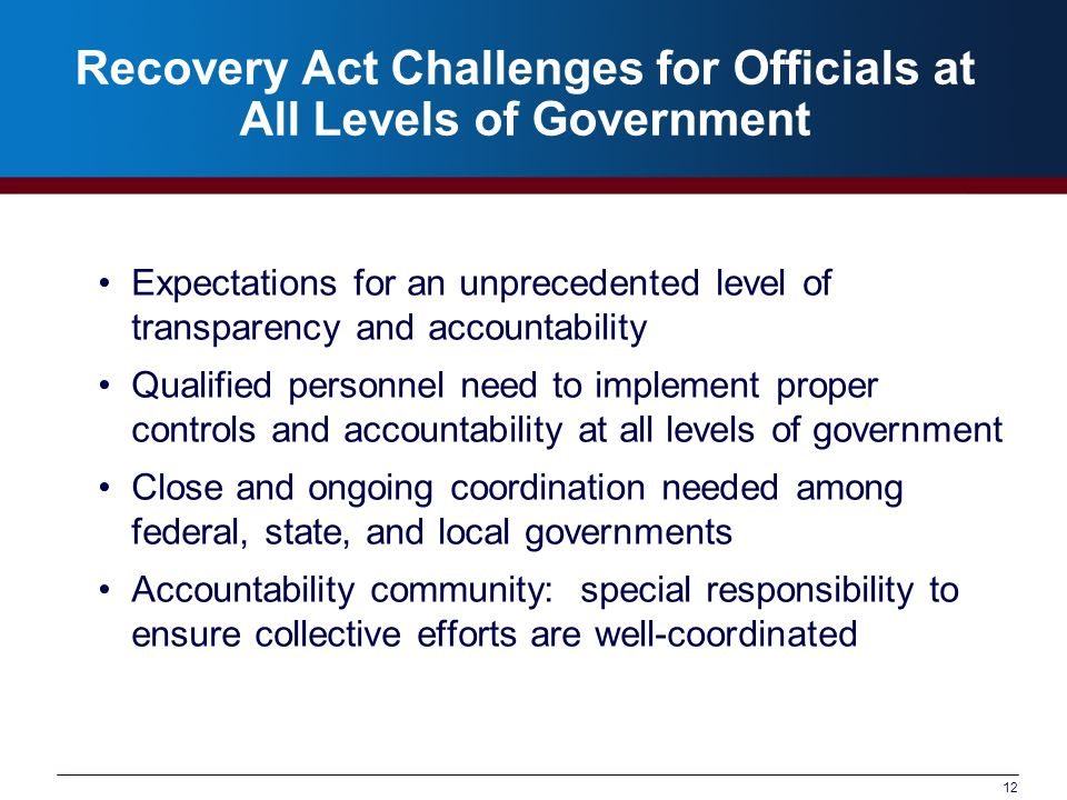 12 Recovery Act Challenges for Officials at All Levels of Government Expectations for an unprecedented level of transparency and accountability Qualified personnel need to implement proper controls and accountability at all levels of government Close and ongoing coordination needed among federal, state, and local governments Accountability community: special responsibility to ensure collective efforts are well-coordinated
