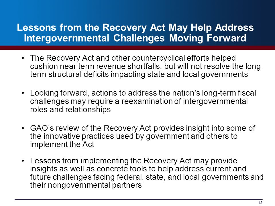 13 Lessons from the Recovery Act May Help Address Intergovernmental Challenges Moving Forward The Recovery Act and other countercyclical efforts helped cushion near term revenue shortfalls, but will not resolve the long- term structural deficits impacting state and local governments Looking forward, actions to address the nations long-term fiscal challenges may require a reexamination of intergovernmental roles and relationships GAOs review of the Recovery Act provides insight into some of the innovative practices used by government and others to implement the Act Lessons from implementing the Recovery Act may provide insights as well as concrete tools to help address current and future challenges facing federal, state, and local governments and their nongovernmental partners