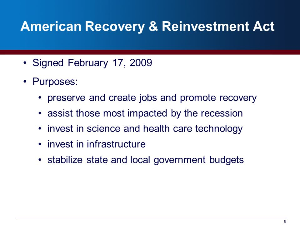 9 American Recovery & Reinvestment Act Signed February 17, 2009 Purposes: preserve and create jobs and promote recovery assist those most impacted by the recession invest in science and health care technology invest in infrastructure stabilize state and local government budgets