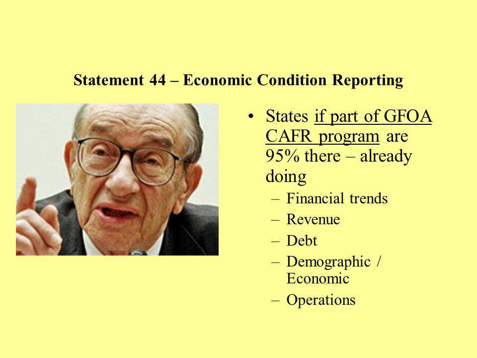 Statement 44 – Economic Condition Reporting States if part of GFOA CAFR program are 95% there – already doing –Financial trends –Revenue –Debt –Demographic / Economic –Operations