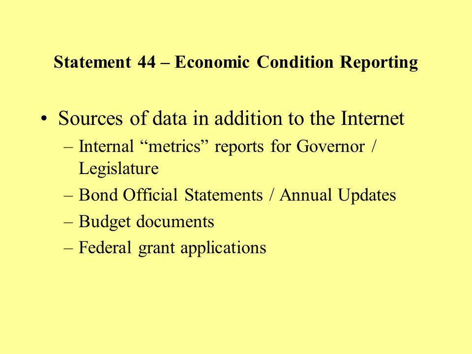 Statement 44 – Economic Condition Reporting Sources of data in addition to the Internet –Internal metrics reports for Governor / Legislature –Bond Official Statements / Annual Updates –Budget documents –Federal grant applications
