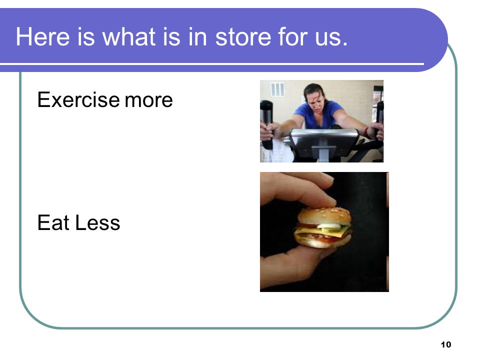 10 Here is what is in store for us. Exercise more Eat Less