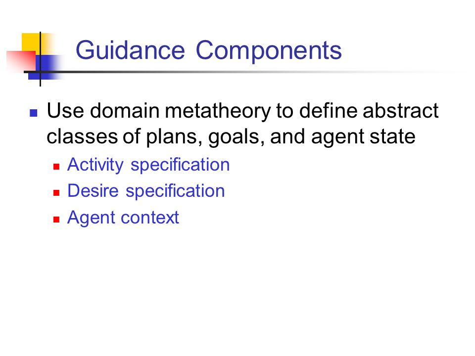 Guidance Components Use domain metatheory to define abstract classes of plans, goals, and agent state Activity specification Desire specification Agent context