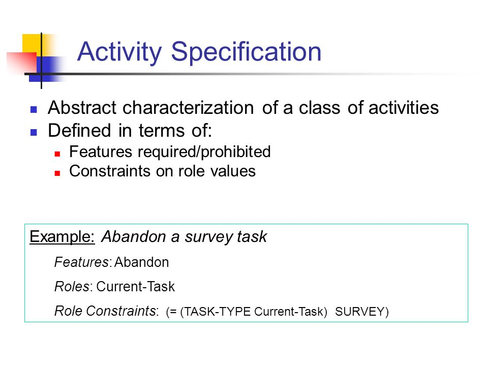 Activity Specification Abstract characterization of a class of activities Defined in terms of: Features required/prohibited Constraints on role values Example: Abandon a survey task Features: Abandon Roles: Current-Task Role Constraints: (= (TASK-TYPE Current-Task) SURVEY)