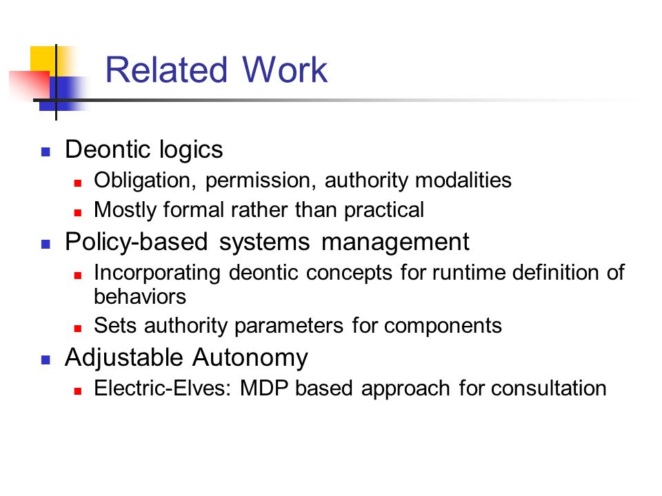 Related Work Deontic logics Obligation, permission, authority modalities Mostly formal rather than practical Policy-based systems management Incorporating deontic concepts for runtime definition of behaviors Sets authority parameters for components Adjustable Autonomy Electric-Elves: MDP based approach for consultation