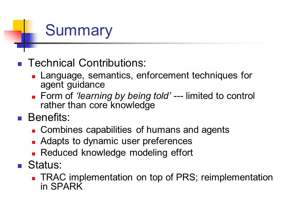 Summary Technical Contributions: Language, semantics, enforcement techniques for agent guidance Form of learning by being told --- limited to control rather than core knowledge Benefits: Combines capabilities of humans and agents Adapts to dynamic user preferences Reduced knowledge modeling effort Status: TRAC implementation on top of PRS; reimplementation in SPARK