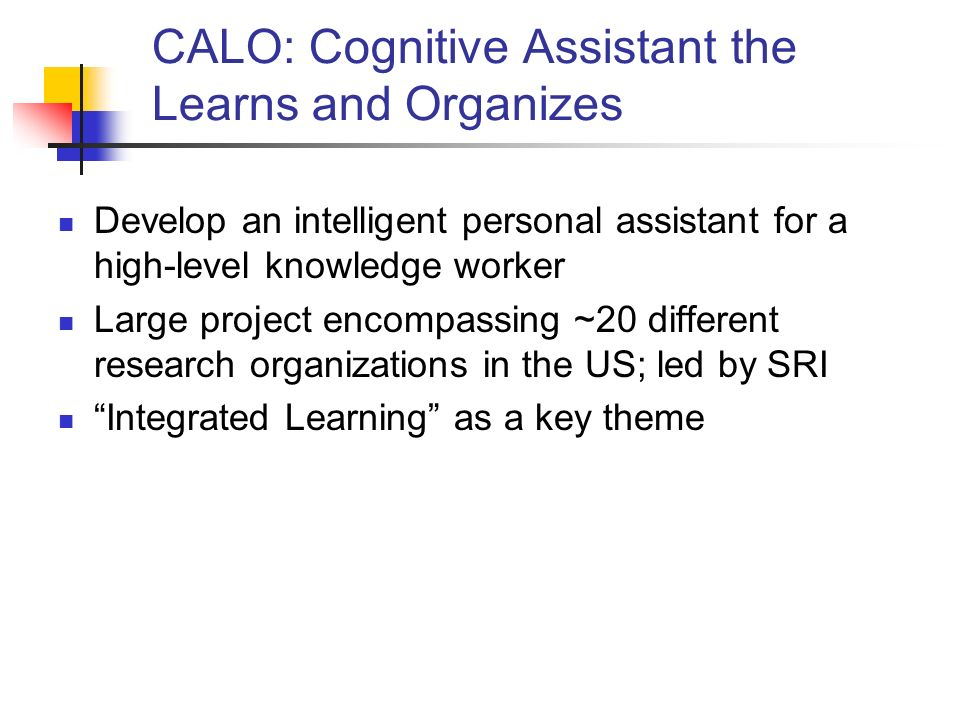 CALO: Cognitive Assistant the Learns and Organizes Develop an intelligent personal assistant for a high-level knowledge worker Large project encompassing ~20 different research organizations in the US; led by SRI Integrated Learning as a key theme