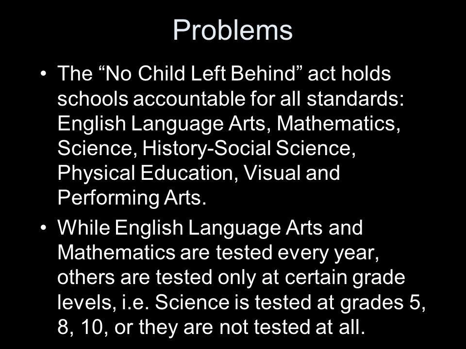 Problems The No Child Left Behind act holds schools accountable for all standards: English Language Arts, Mathematics, Science, History-Social Science, Physical Education, Visual and Performing Arts.