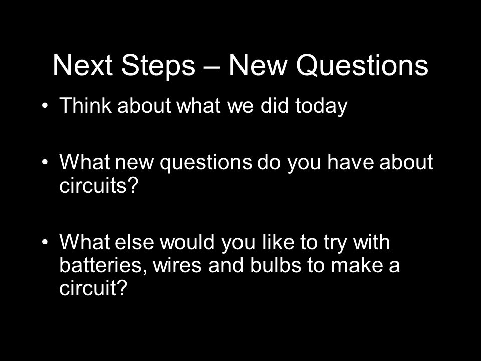 Next Steps – New Questions Think about what we did today What new questions do you have about circuits.