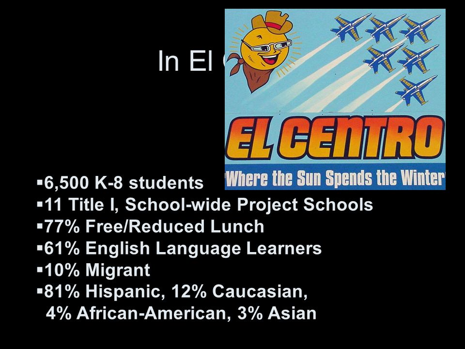 In El Centro 6,500 K-8 students 11 Title I, School-wide Project Schools 77% Free/Reduced Lunch 61% English Language Learners 10% Migrant 81% Hispanic, 12% Caucasian, 4% African-American, 3% Asian
