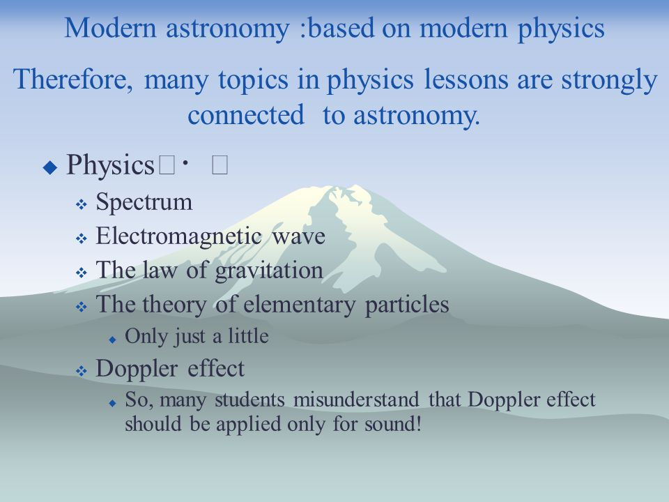 Modern astronomy :based on modern physics Physics Spectrum Electromagnetic wave The law of gravitation The theory of elementary particles Only just a little Doppler effect So, many students misunderstand that Doppler effect should be applied only for sound.