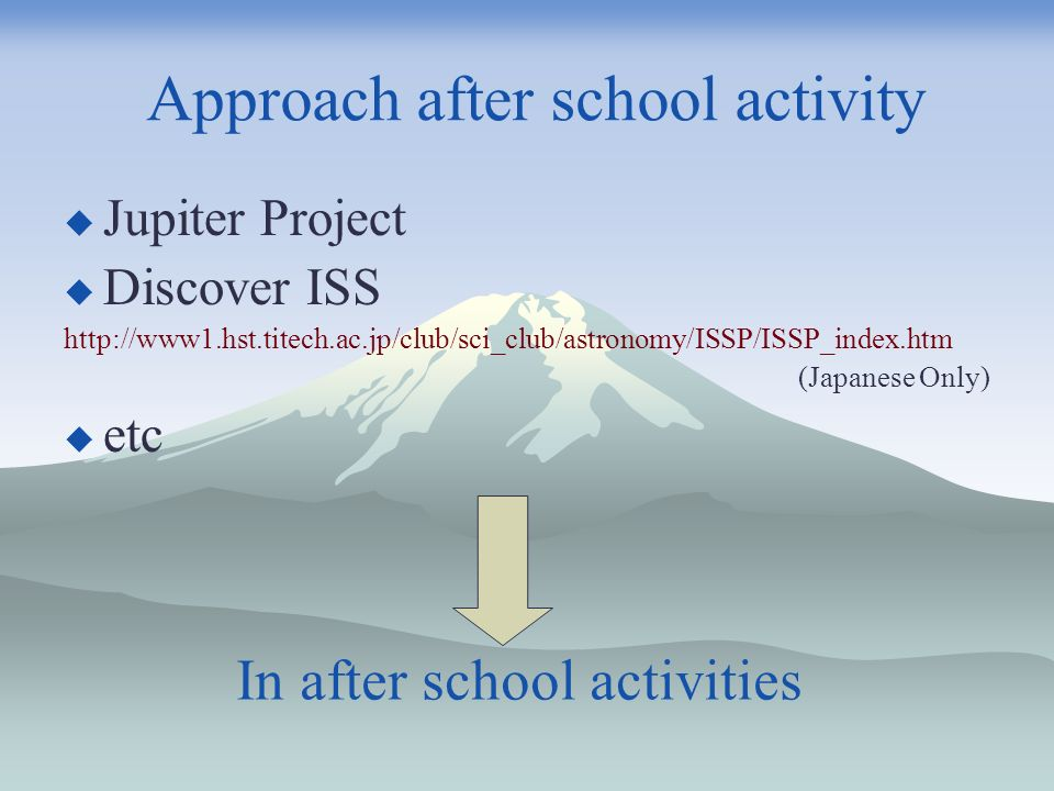 In after school activities Jupiter Project Discover ISS http://www1.hst.titech.ac.jp/club/sci_club/astronomy/ISSP/ISSP_index.htm (Japanese Only) etc Approach after school activity