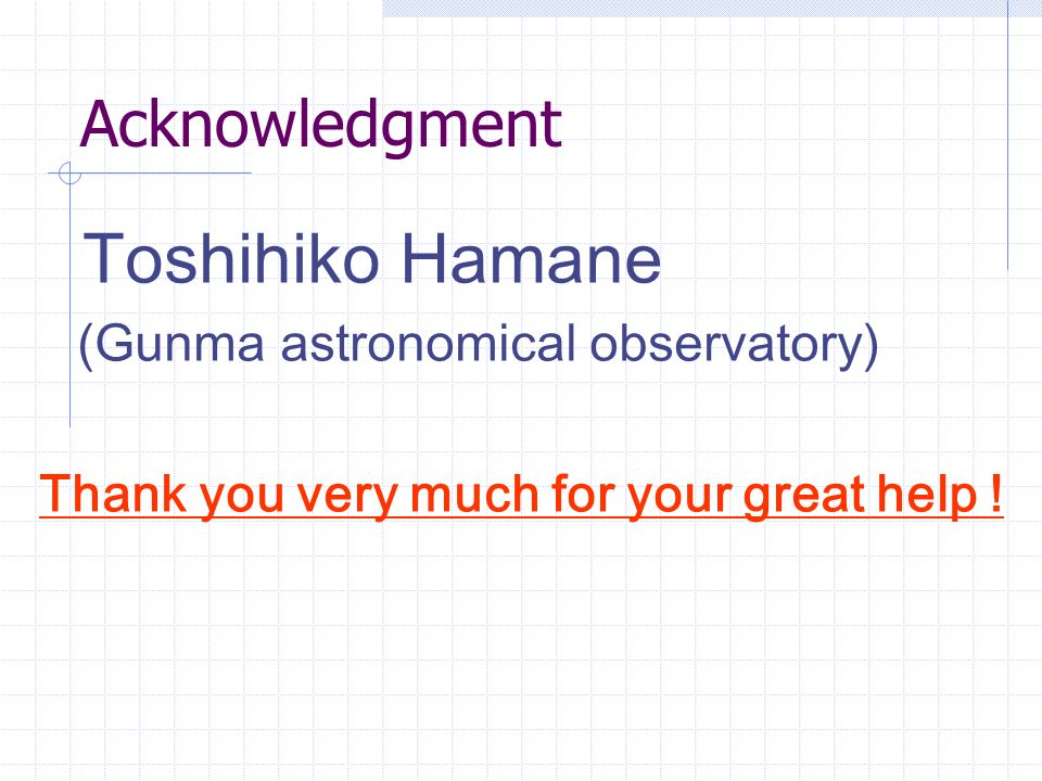 Acknowledgment Toshihiko Hamane (Gunma astronomical observatory) Thank you very much for your great help !