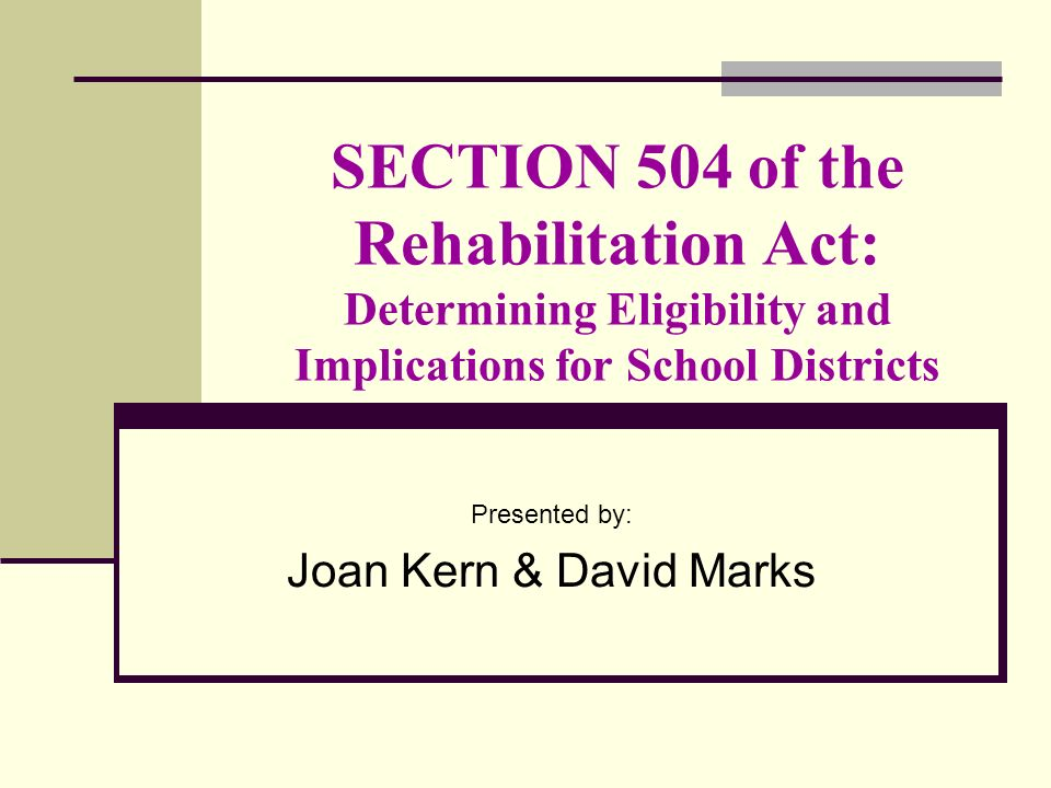SECTION 504 of the Rehabilitation Act: Determining Eligibility and Implications for School Districts Presented by: Joan Kern & David Marks