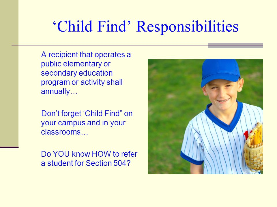Child Find Responsibilities A recipient that operates a public elementary or secondary education program or activity shall annually… Dont forget Child Find on your campus and in your classrooms… Do YOU know HOW to refer a student for Section 504