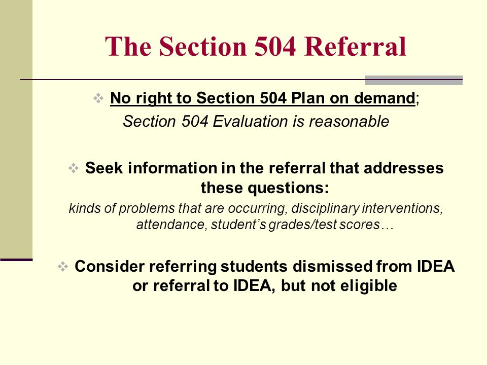 The Section 504 Referral No right to Section 504 Plan on demand; Section 504 Evaluation is reasonable Seek information in the referral that addresses these questions: kinds of problems that are occurring, disciplinary interventions, attendance, students grades/test scores… Consider referring students dismissed from IDEA or referral to IDEA, but not eligible