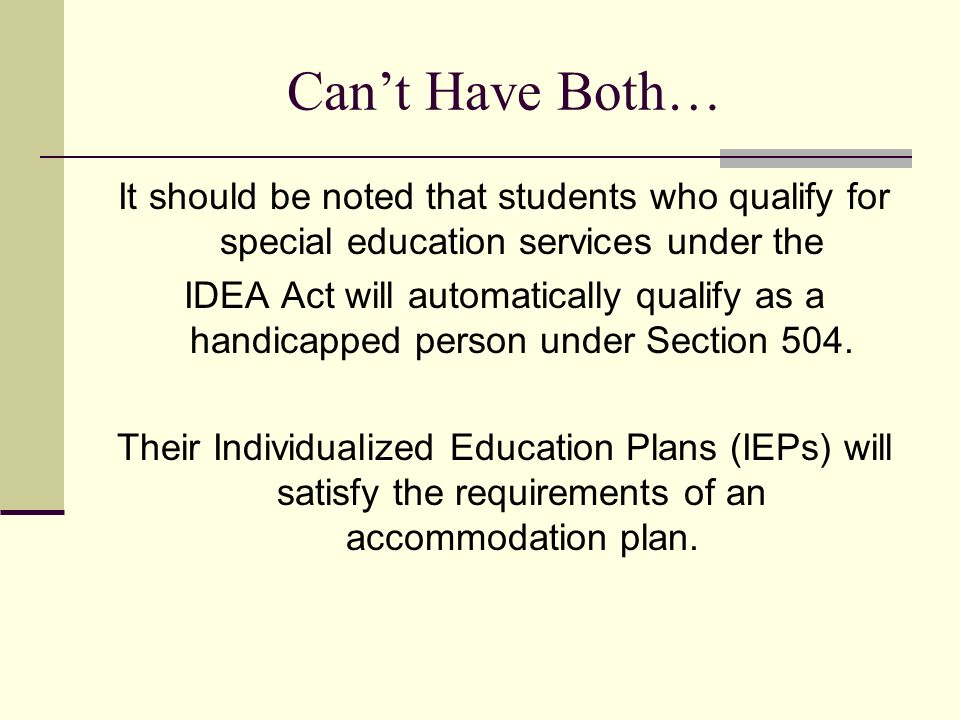 Cant Have Both… It should be noted that students who qualify for special education services under the IDEA Act will automatically qualify as a handicapped person under Section 504.
