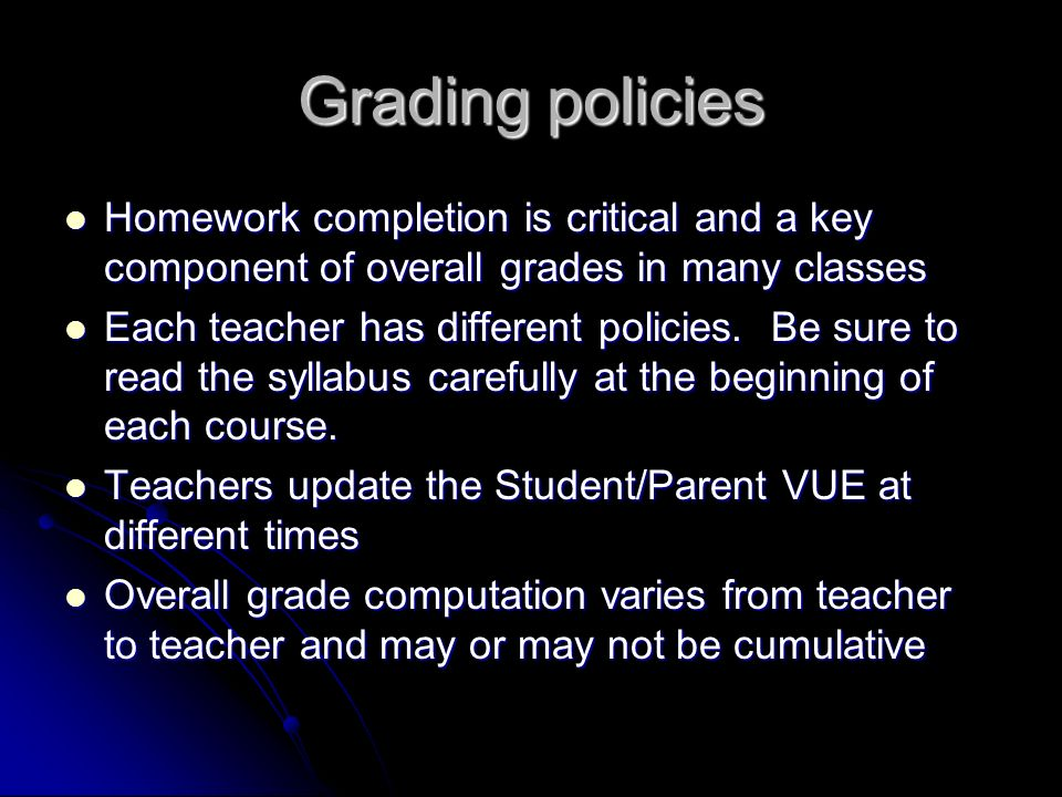 Grading policies Homework completion is critical and a key component of overall grades in many classes Homework completion is critical and a key component of overall grades in many classes Each teacher has different policies.