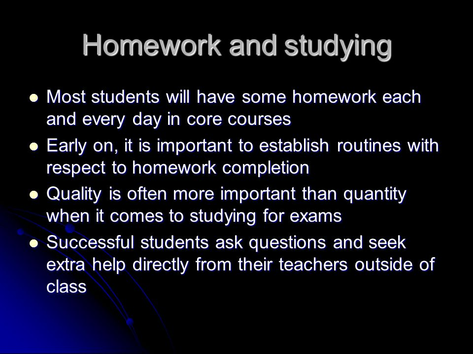 Homework and studying Most students will have some homework each and every day in core courses Most students will have some homework each and every day in core courses Early on, it is important to establish routines with respect to homework completion Early on, it is important to establish routines with respect to homework completion Quality is often more important than quantity when it comes to studying for exams Quality is often more important than quantity when it comes to studying for exams Successful students ask questions and seek extra help directly from their teachers outside of class Successful students ask questions and seek extra help directly from their teachers outside of class