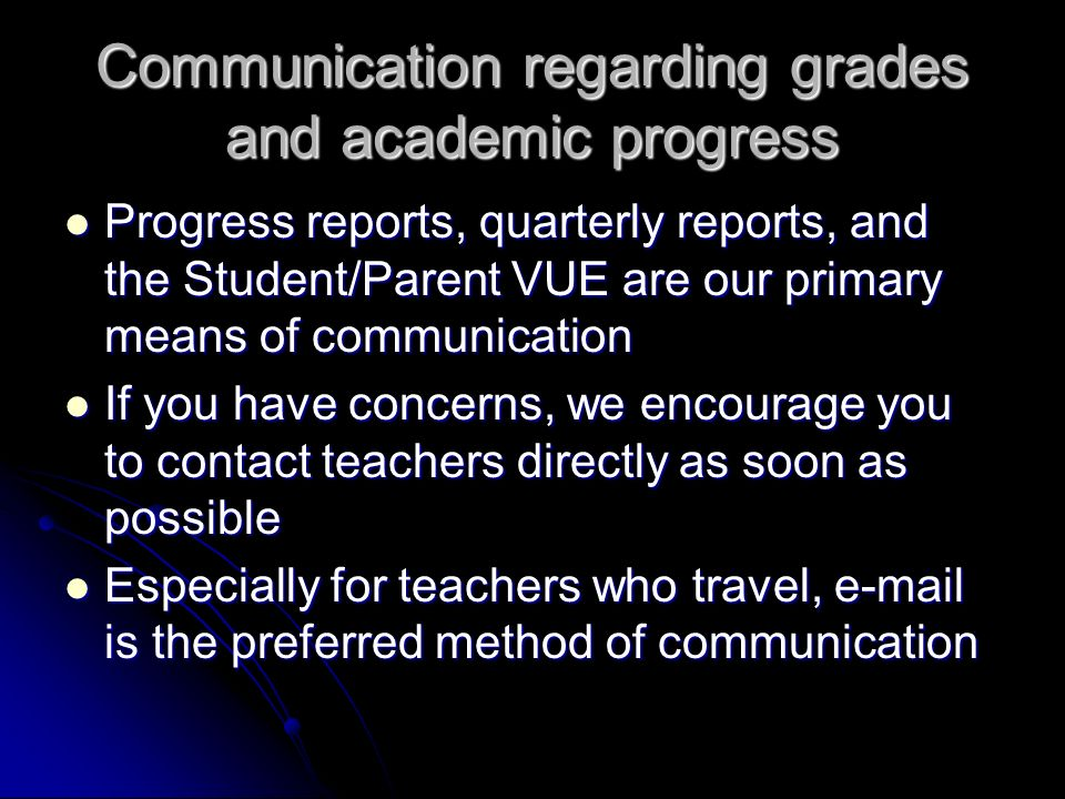 Communication regarding grades and academic progress Progress reports, quarterly reports, and the Student/Parent VUE are our primary means of communication Progress reports, quarterly reports, and the Student/Parent VUE are our primary means of communication If you have concerns, we encourage you to contact teachers directly as soon as possible If you have concerns, we encourage you to contact teachers directly as soon as possible Especially for teachers who travel, e-mail is the preferred method of communication Especially for teachers who travel, e-mail is the preferred method of communication