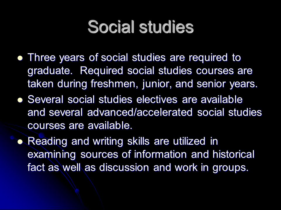 Social studies Three years of social studies are required to graduate.