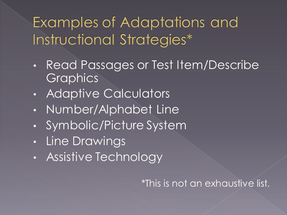 Read Passages or Test Item/Describe Graphics Adaptive Calculators Number/Alphabet Line Symbolic/Picture System Line Drawings Assistive Technology *This is not an exhaustive list.