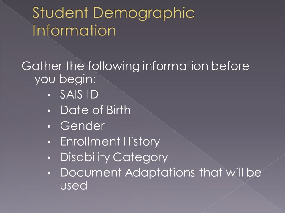 Gather the following information before you begin: SAIS ID Date of Birth Gender Enrollment History Disability Category Document Adaptations that will be used