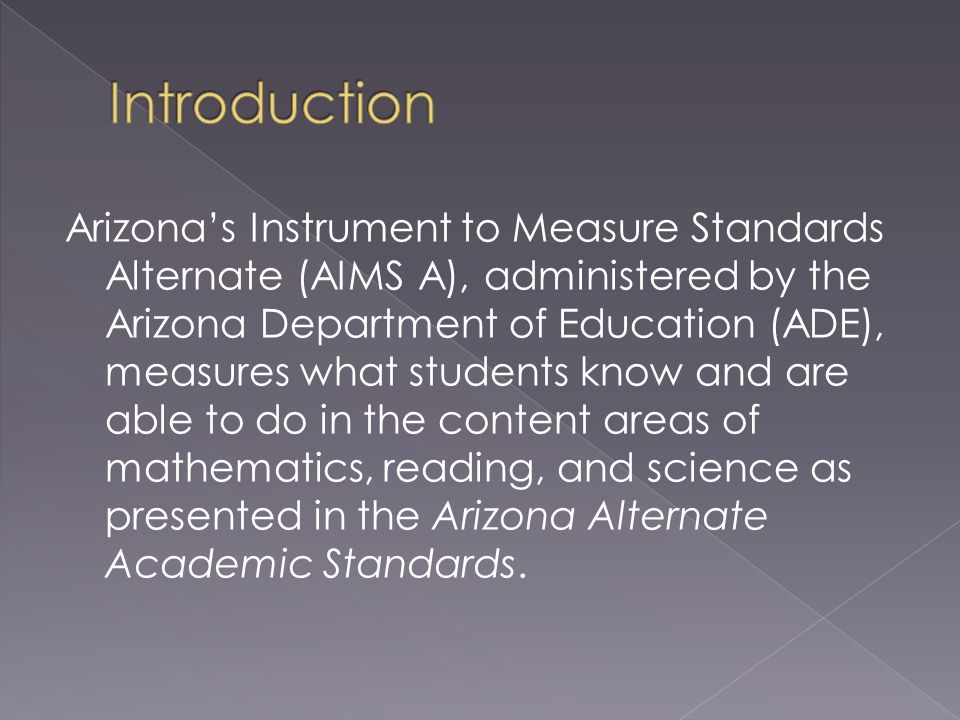 Arizonas Instrument to Measure Standards Alternate (AIMS A), administered by the Arizona Department of Education (ADE), measures what students know and are able to do in the content areas of mathematics, reading, and science as presented in the Arizona Alternate Academic Standards.