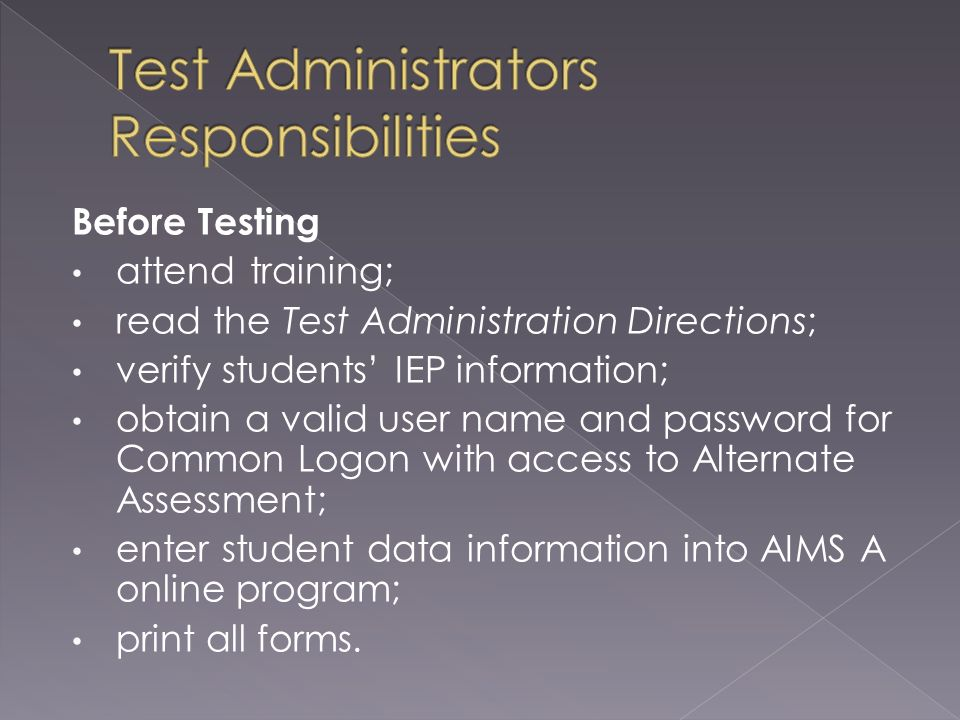 Before Testing attend training; read the Test Administration Directions; verify students IEP information; obtain a valid user name and password for Common Logon with access to Alternate Assessment; enter student data information into AIMS A online program; print all forms.