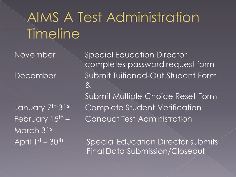 November Special Education Director completes password request form December Submit Tuitioned-Out Student Form & Submit Multiple Choice Reset Form January 7 th- 31 st Complete Student Verification February 15 th – Conduct Test Administration March 31 st April 1 st – 30 th Special Education Director submits Final Data Submission/Closeout