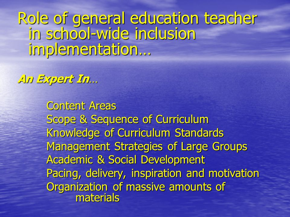 Role of general education teacher in school-wide inclusion implementation… An Expert In… Content Areas Scope & Sequence of Curriculum Knowledge of Curriculum Standards Management Strategies of Large Groups Academic & Social Development Pacing, delivery, inspiration and motivation Organization of massive amounts of materials