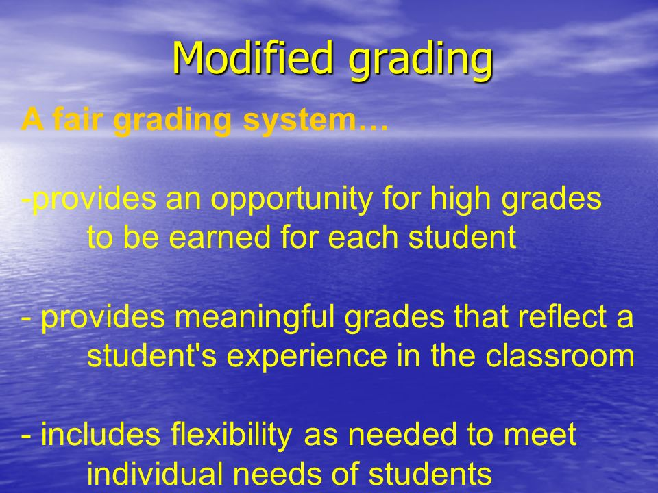 Modified grading A fair grading system… -provides an opportunity for high grades to be earned for each student - provides meaningful grades that reflect a student s experience in the classroom - includes flexibility as needed to meet individual needs of students