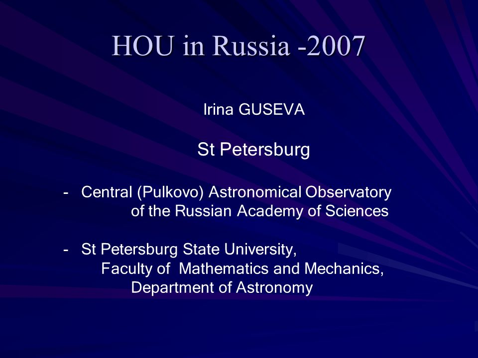 HOU in Russia -2007 Irina GUSEVA St Petersburg - Central (Pulkovo) Astronomical Observatory of the Russian Academy of Sciences - St Petersburg State University, Faculty of Mathematics and Mechanics, Department of Astronomy