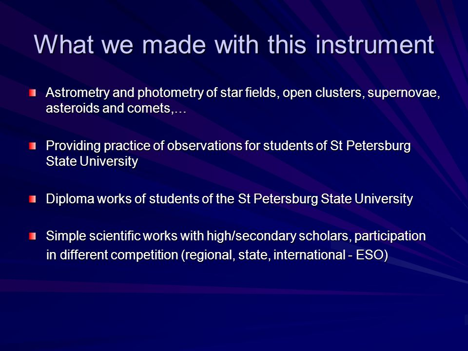 What we made with this instrument Astrometry and photometry of star fields, open clusters, supernovae, asteroids and comets,… Providing practice of observations for students of St Petersburg State University Diploma works of students of the St Petersburg State University Simple scientific works with high/secondary scholars, participation in different competition (regional, state, international - ESO) in different competition (regional, state, international - ESO)