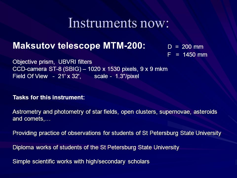Instruments now: Maksutov telescope MTM-200: D = 200 mm F = 1450 mm Objective prism, UBVRI filters CCD-camera ST-8 (SBIG) – 1020 x 1530 pixels, 9 x 9 mkm Field Of View - 21 x 32 , scale - 1.3 /pixel Tasks for this instrument: Astrometry and photometry of star fields, open clusters, supernovae, asteroids and comets,… Providing practice of observations for students of St Petersburg State University Diploma works of students of the St Petersburg State University Simple scientific works with high/secondary scholars