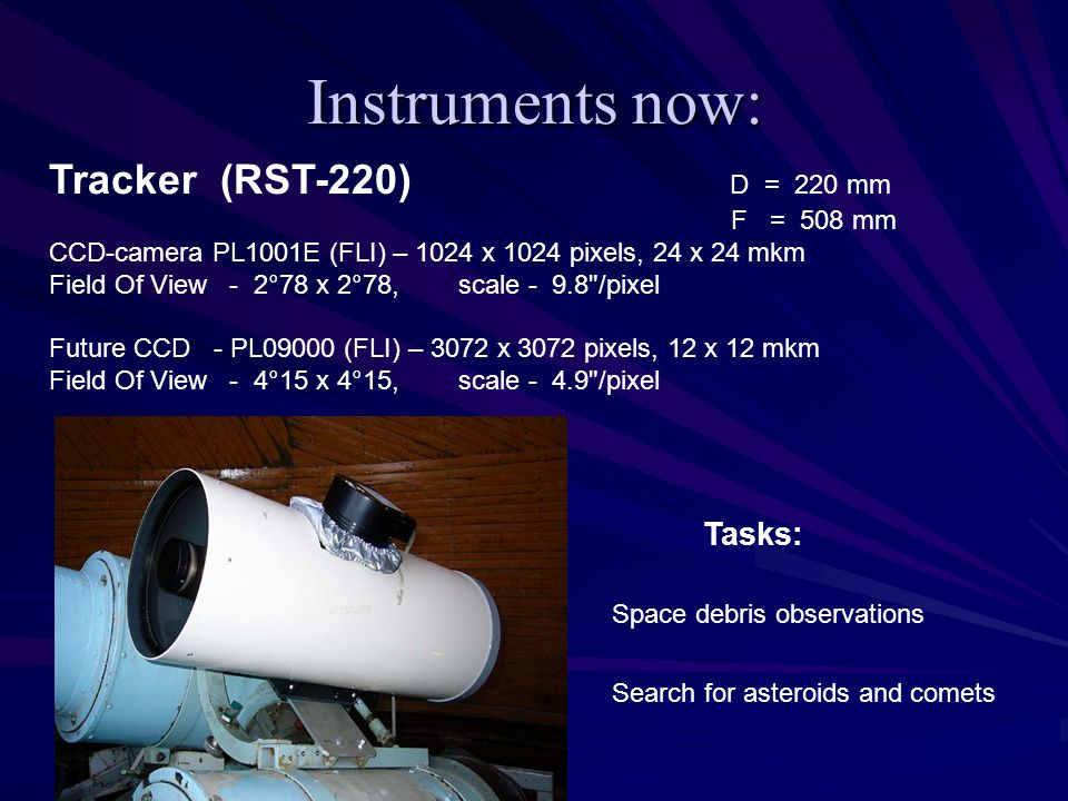 Instruments now: Tracker (RST-220) D = 220 mm F = 508 mm CCD-camera PL1001E (FLI) – 1024 x 1024 pixels, 24 x 24 mkm Field Of View - 2°78 x 2°78, scale - 9.8 /pixel Future CCD - PL09000 (FLI) – 3072 x 3072 pixels, 12 x 12 mkm Field Of View - 4°15 x 4°15, scale - 4.9 /pixel Tasks: Space debris observations Search for asteroids and comets