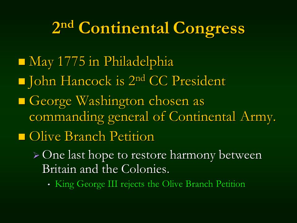 2 nd Continental Congress May 1775 in Philadelphia May 1775 in Philadelphia John Hancock is 2 nd CC President John Hancock is 2 nd CC President George Washington chosen as commanding general of Continental Army.