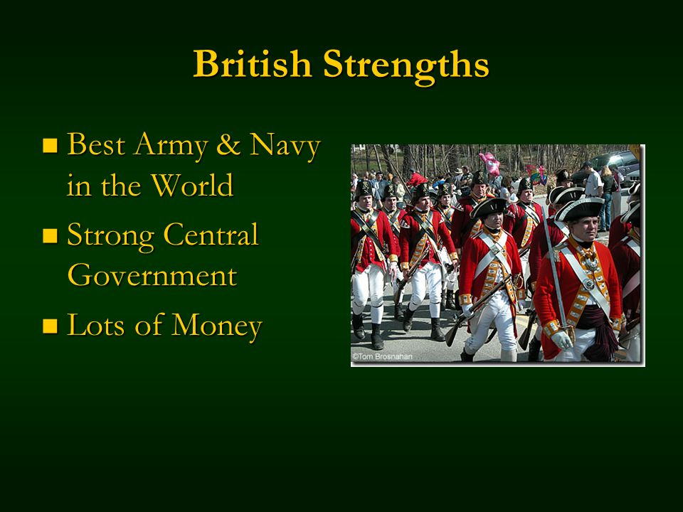 British Strengths Best Army & Navy in the World Best Army & Navy in the World Strong Central Government Strong Central Government Lots of Money Lots of Money